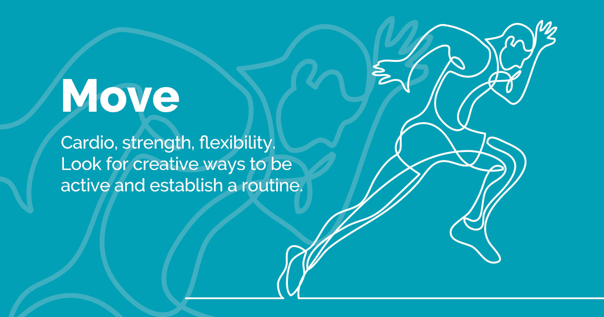 Move - Cardio/Strength/Flexibility.  Look for ways to be active, be creative. Establish a routine.