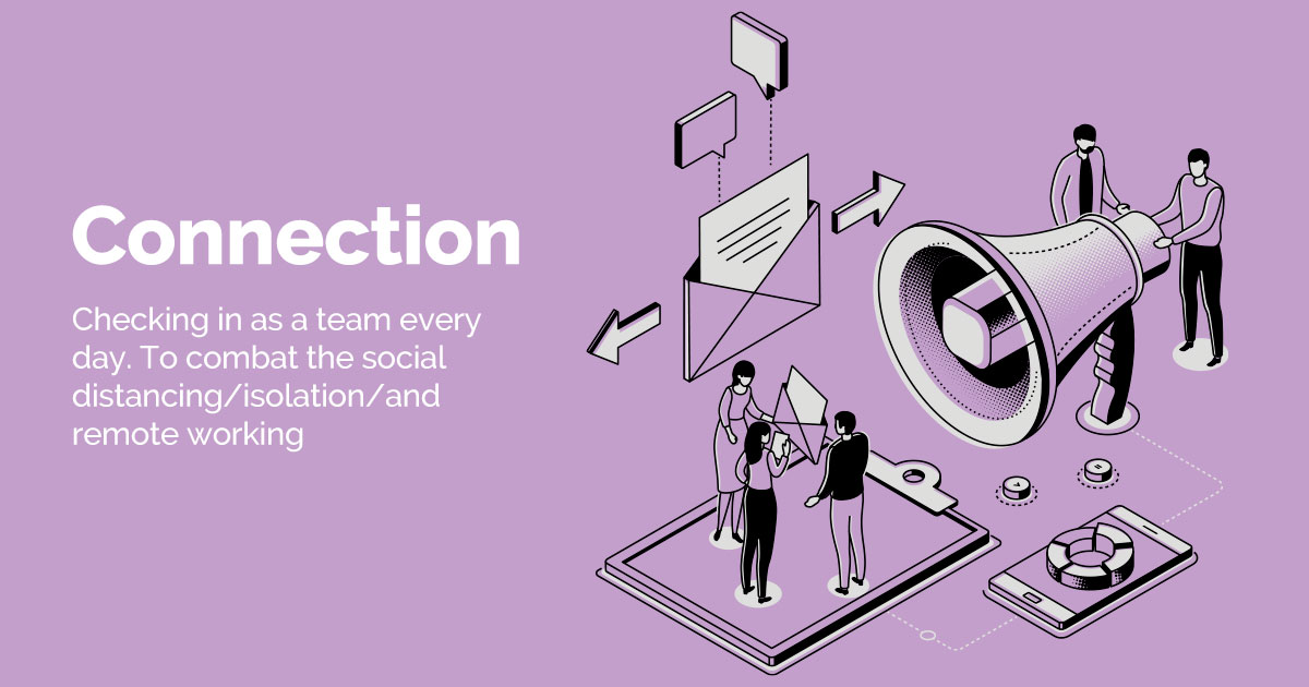 Connection - Checking in as a team every day. To combat the social distancing/isolation/and remote working