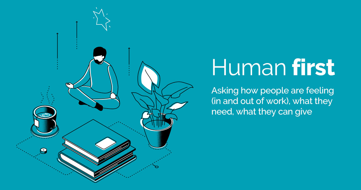 Human first - Asking how people are feeling (in and out of work), what they need, what they can give