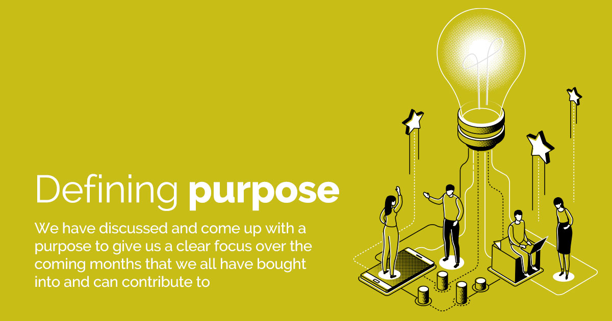 Defining Purpose - Discuss and decide a purpose to give a clear focus over the coming months that everyone can buy into and can contribute to.