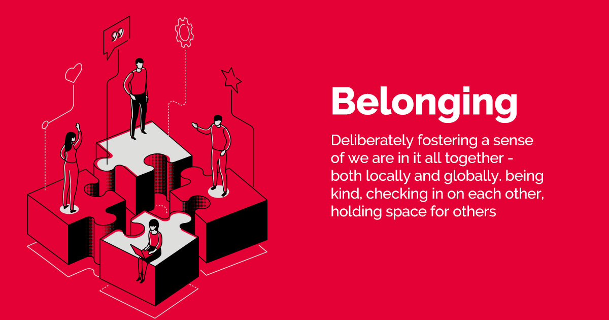 Belonging - Deliberately fostering a sense of we are in it all together - both locally and globally. being kind, checking in on each other, holding space for others