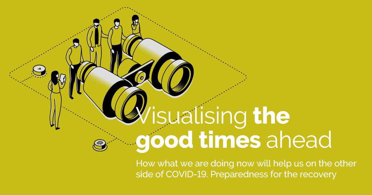 Visualising the good times ahead - How what we are doing now will help us on the other side of COVI-19. Preparedness for the recovery.
