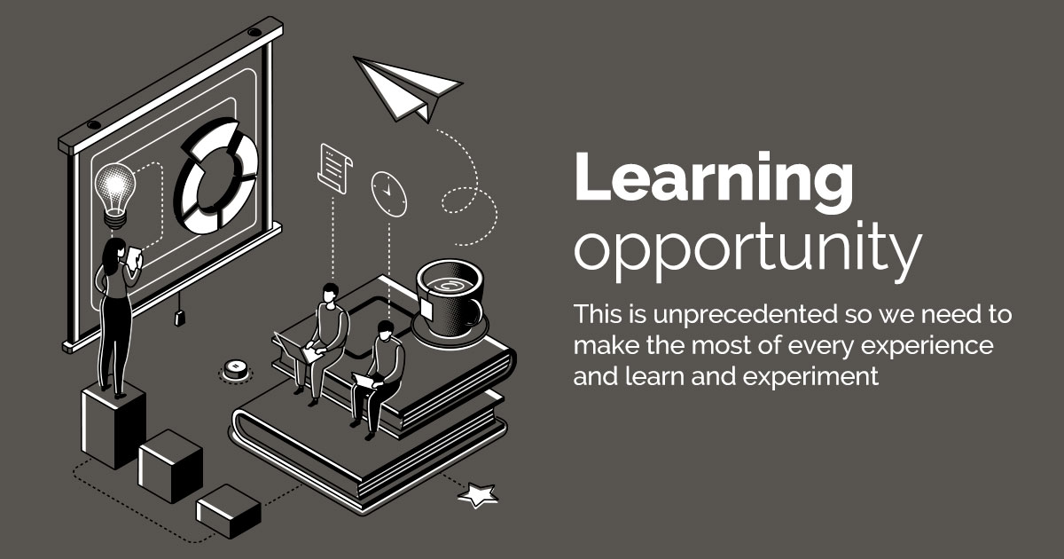 Learning Opportunity - This is unprecedented so we need to make the most of every experience and learn and experiment.